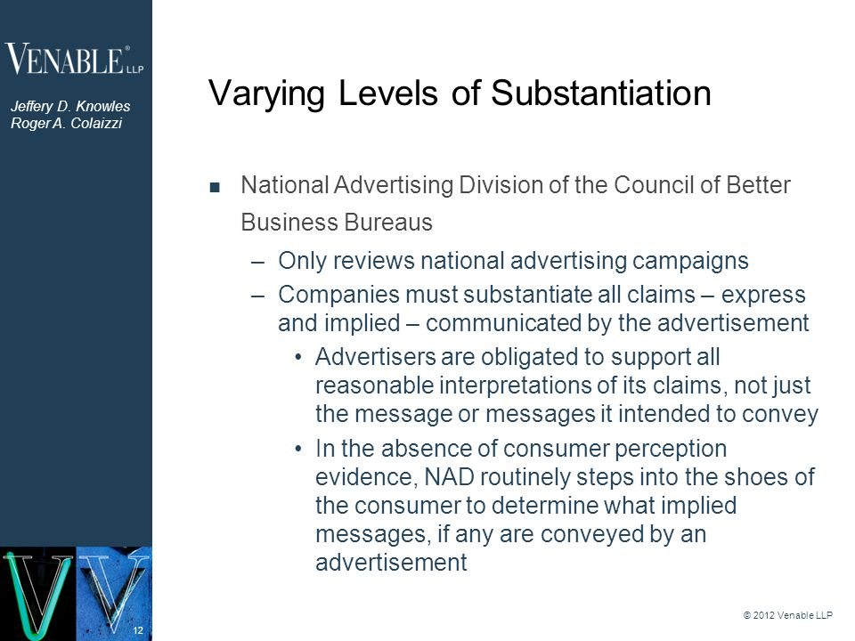12 Varying Levels of Substantiation National Advertising Division of the Council of Better Business Bureaus –Only reviews national advertising campaig