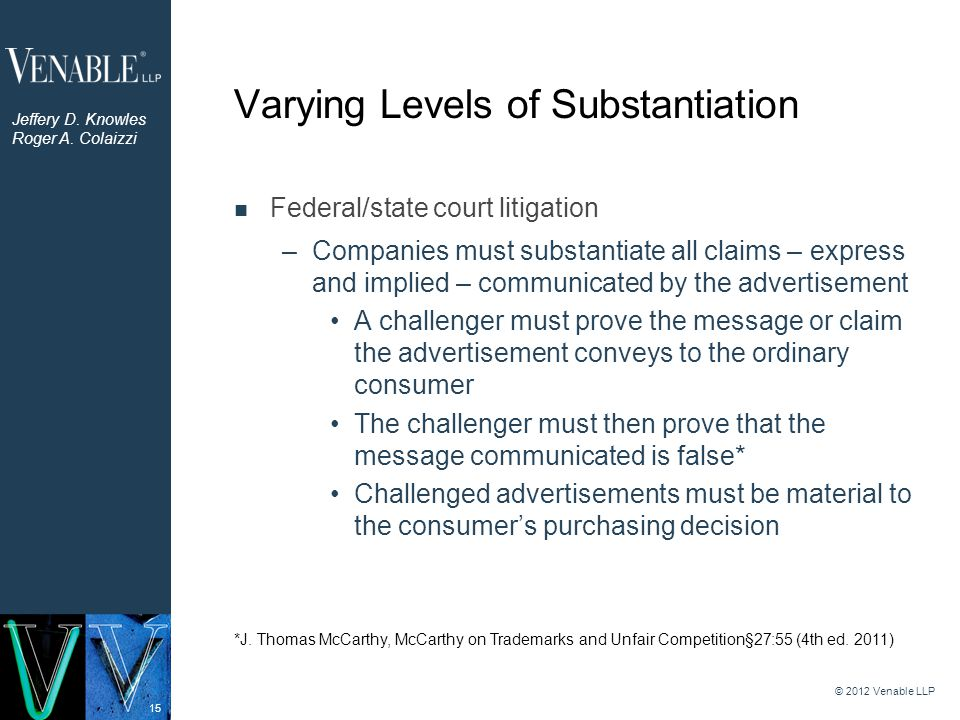 15 Varying Levels of Substantiation © 2012 Venable LLP Federal/state court litigation –Companies must substantiate all claims – express and implied – communicated by the advertisement A challenger must prove the message or claim the advertisement conveys to the ordinary consumer The challenger must then prove that the message communicated is false* Challenged advertisements must be material to the consumer's purchasing decision *J.