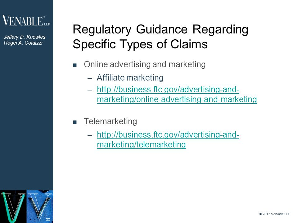 22 Regulatory Guidance Regarding Specific Types of Claims Online advertising and marketing –Affiliate marketing –http://business.ftc.gov/advertising-and- marketing/online-advertising-and-marketinghttp://business.ftc.gov/advertising-and- marketing/online-advertising-and-marketing Telemarketing –http://business.ftc.gov/advertising-and- marketing/telemarketinghttp://business.ftc.gov/advertising-and- marketing/telemarketing © 2012 Venable LLP Jeffery D.