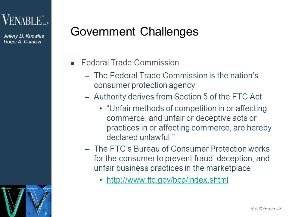 5 Government Challenges Federal Trade Commission –The Federal Trade Commission is the nation's consumer protection agency –Authority derives from Section 5 of the FTC Act Unfair methods of competition in or affecting commerce, and unfair or deceptive acts or practices in or affecting commerce, are hereby declared unlawful. –The FTC's Bureau of Consumer Protection works for the consumer to prevent fraud, deception, and unfair business practices in the marketplace http://www.ftc.gov/bcp/index.shtml © 2012 Venable LLP Jeffery D.