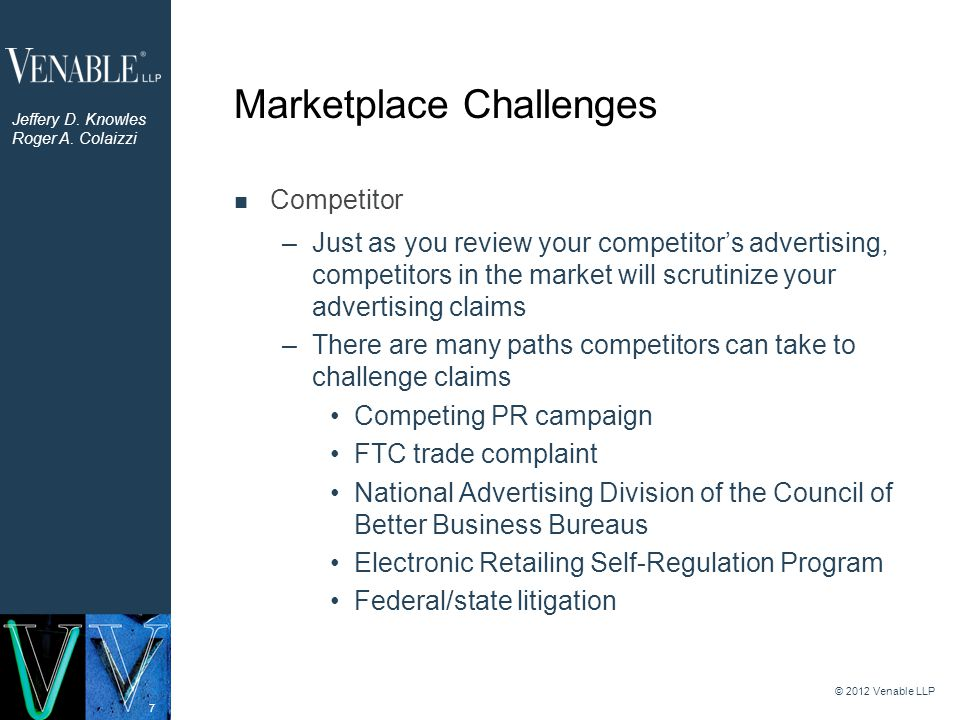 8 Marketplace Challenges Consumer –Aggrieved consumers regularly bring claims against marketers for false advertising FTC complaint Better Business Bureau complaint Consumer class action Other litigation remedies –Uniform Deceptive Trade Practices Act – Little FTC Acts © 2012 Venable LLP Jeffery D.