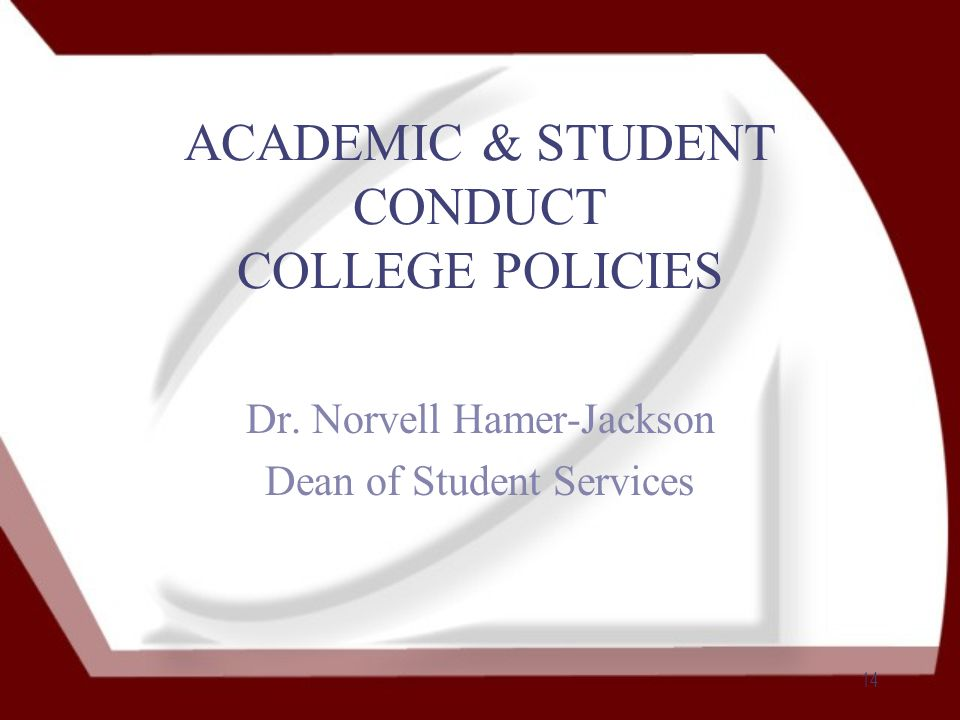 14 ACADEMIC & STUDENT CONDUCT COLLEGE POLICIES Dr. Norvell Hamer-Jackson Dean of Student Services