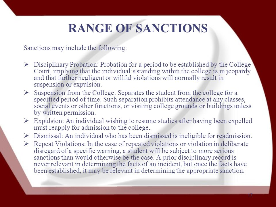 17 RANGE OF SANCTIONS Sanctions may include the following:  Disciplinary Probation: Probation for a period to be established by the College Court, implying that the individual's standing within the college is in jeopardy and that further negligent or willful violations will normally result in suspension or expulsion.