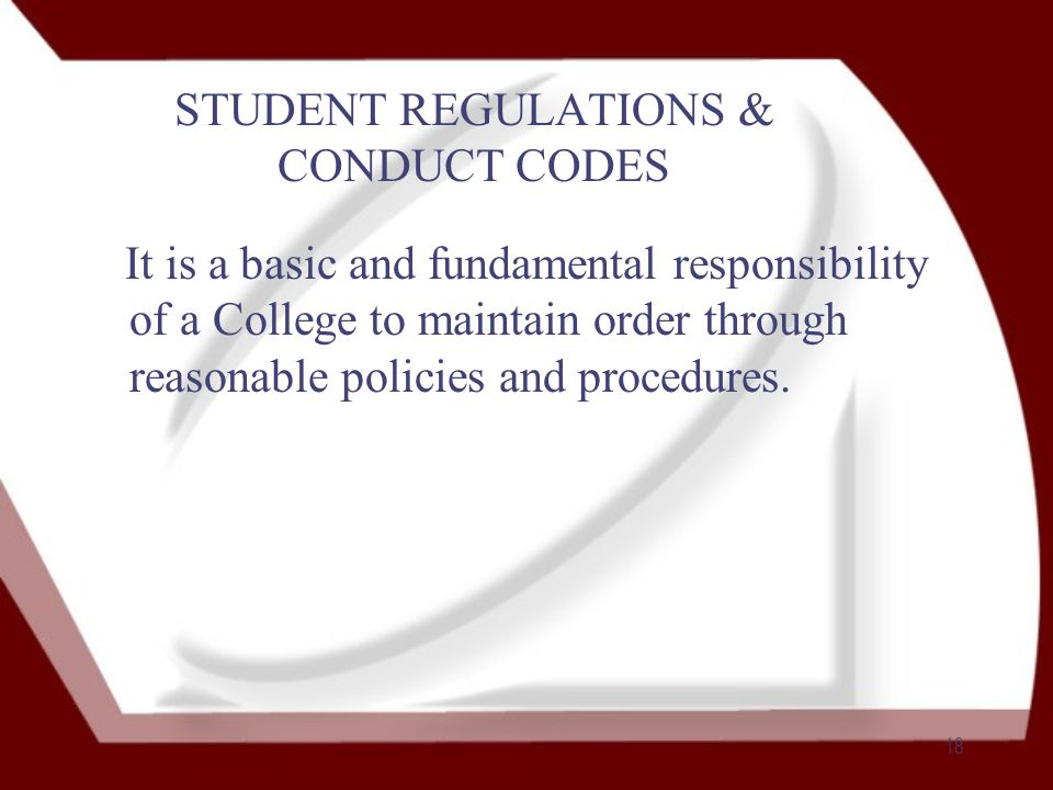 18 STUDENT REGULATIONS & CONDUCT CODES It is a basic and fundamental responsibility of a College to maintain order through reasonable policies and procedures.