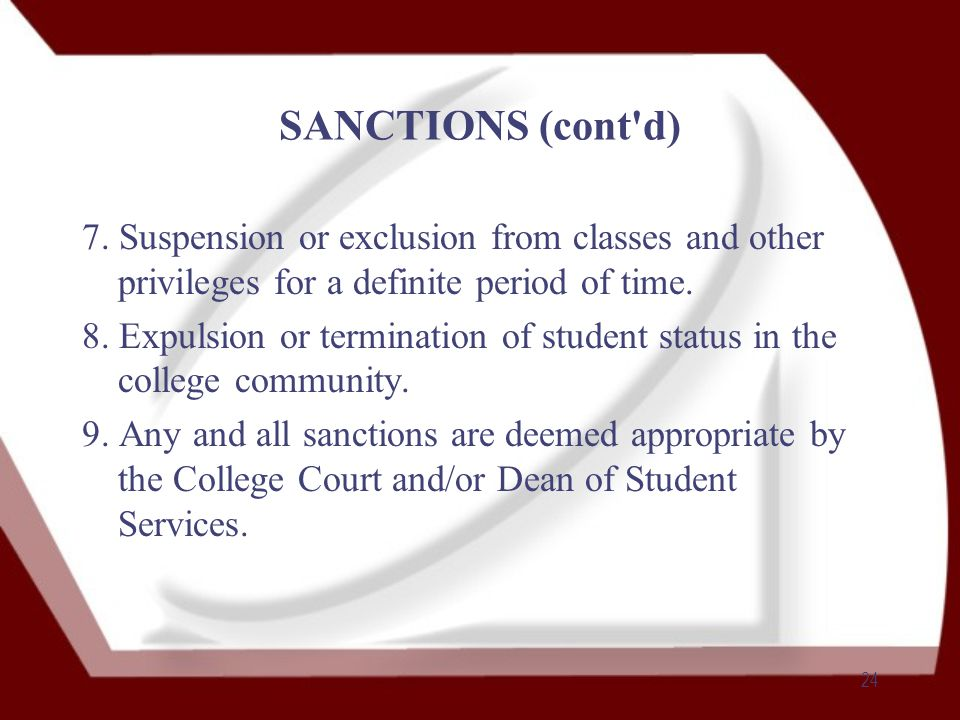 24 SANCTIONS (cont'd) 7. Suspension or exclusion from classes and other privileges for a definite period of time. 8. Expulsion or termination of stude