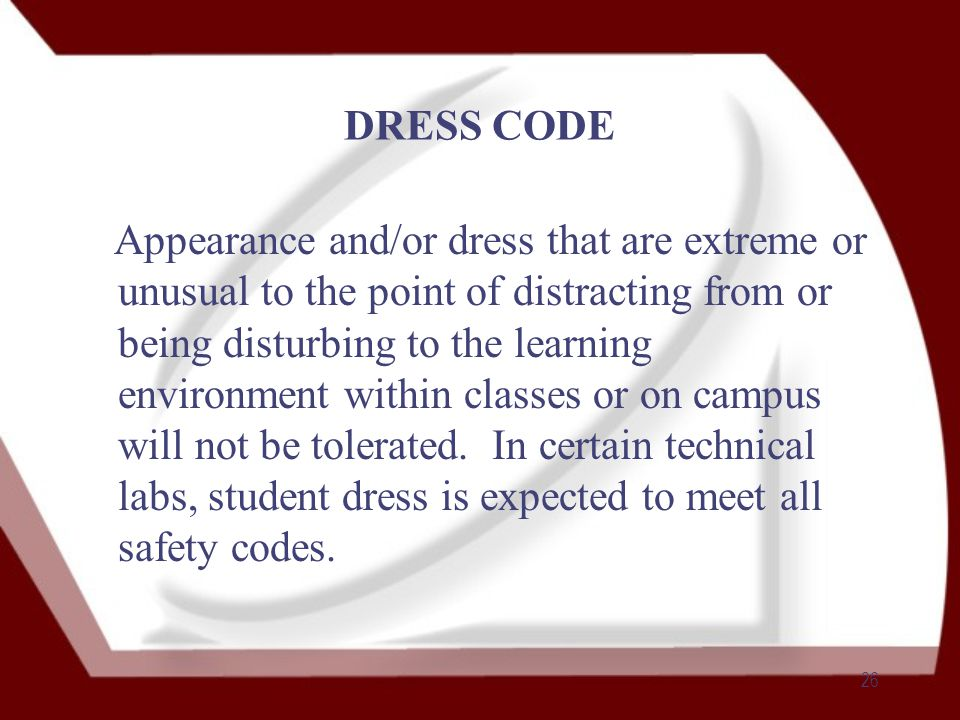 26 DRESS CODE Appearance and/or dress that are extreme or unusual to the point of distracting from or being disturbing to the learning environment within classes or on campus will not be tolerated.