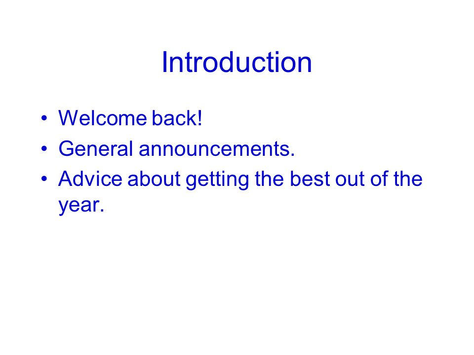 Introduction Welcome back! General announcements. Advice about getting the best out of the year.