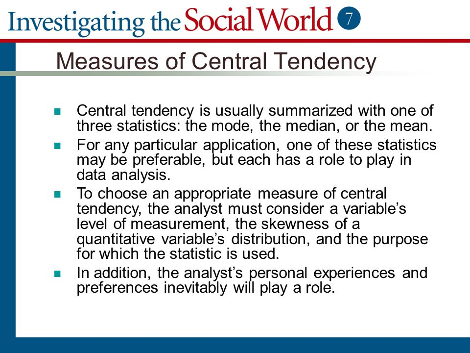 Measures of Central Tendency Central tendency is usually summarized with one of three statistics: the mode, the median, or the mean. For any particula