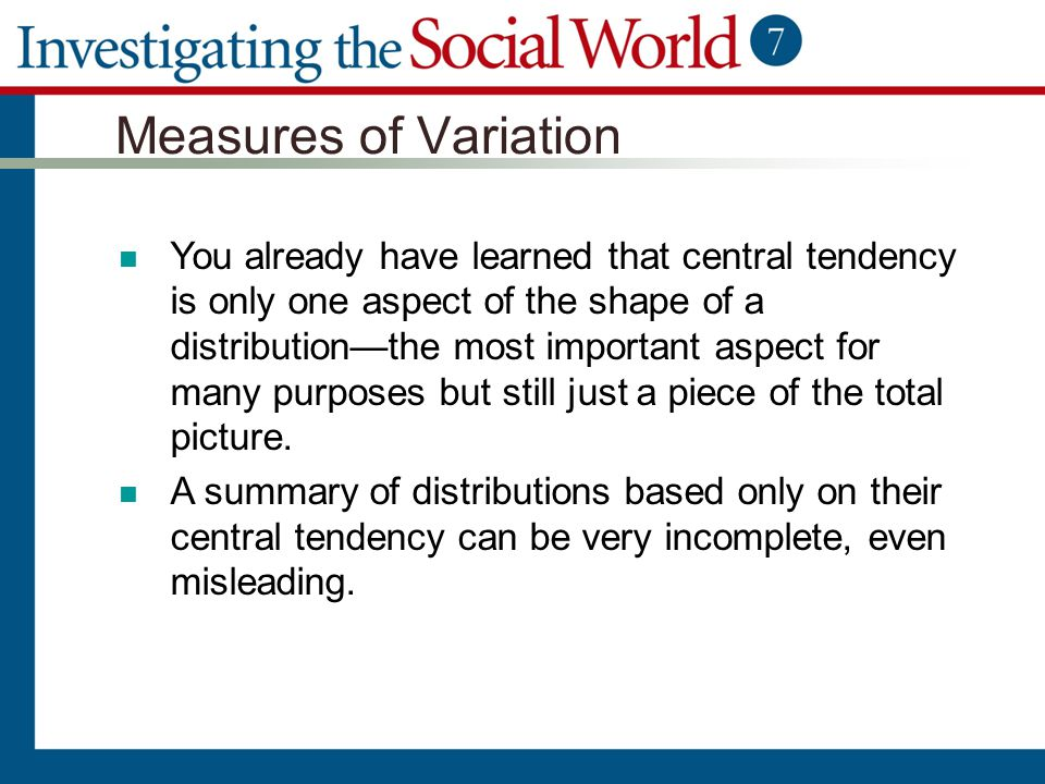 Measures of Variation You already have learned that central tendency is only one aspect of the shape of a distribution—the most important aspect for m
