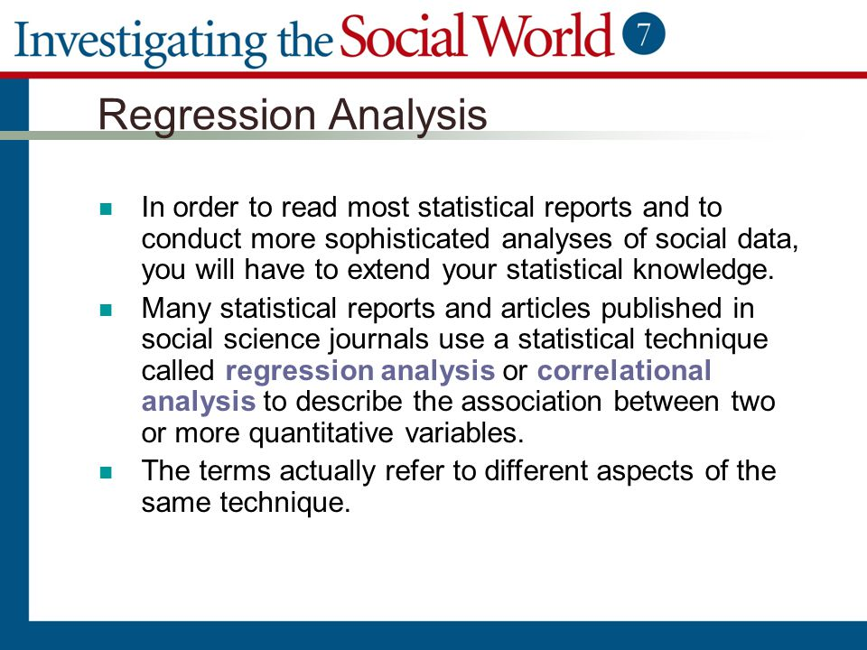 Regression Analysis In order to read most statistical reports and to conduct more sophisticated analyses of social data, you will have to extend your