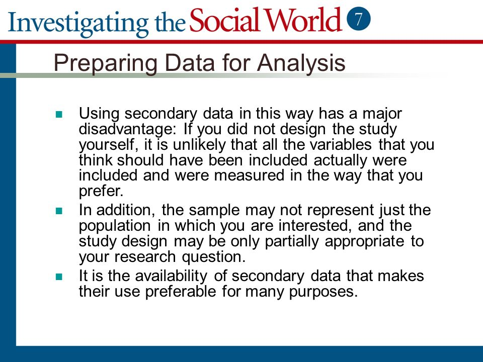 Preparing Data for Analysis Using secondary data in this way has a major disadvantage: If you did not design the study yourself, it is unlikely that a