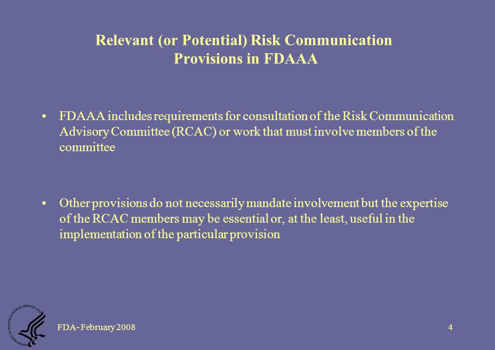 FDA- February 20084 Relevant (or Potential) Risk Communication Provisions in FDAAA FDAAA includes requirements for consultation of the Risk Communication Advisory Committee (RCAC) or work that must involve members of the committee Other provisions do not necessarily mandate involvement but the expertise of the RCAC members may be essential or, at the least, useful in the implementation of the particular provision