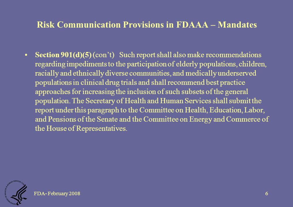FDA- February 20086 Risk Communication Provisions in FDAAA – Mandates Section 901(d)(5) (con't) Such report shall also make recommendations regarding impediments to the participation of elderly populations, children, racially and ethnically diverse communities, and medically underserved populations in clinical drug trials and shall recommend best practice approaches for increasing the inclusion of such subsets of the general population.