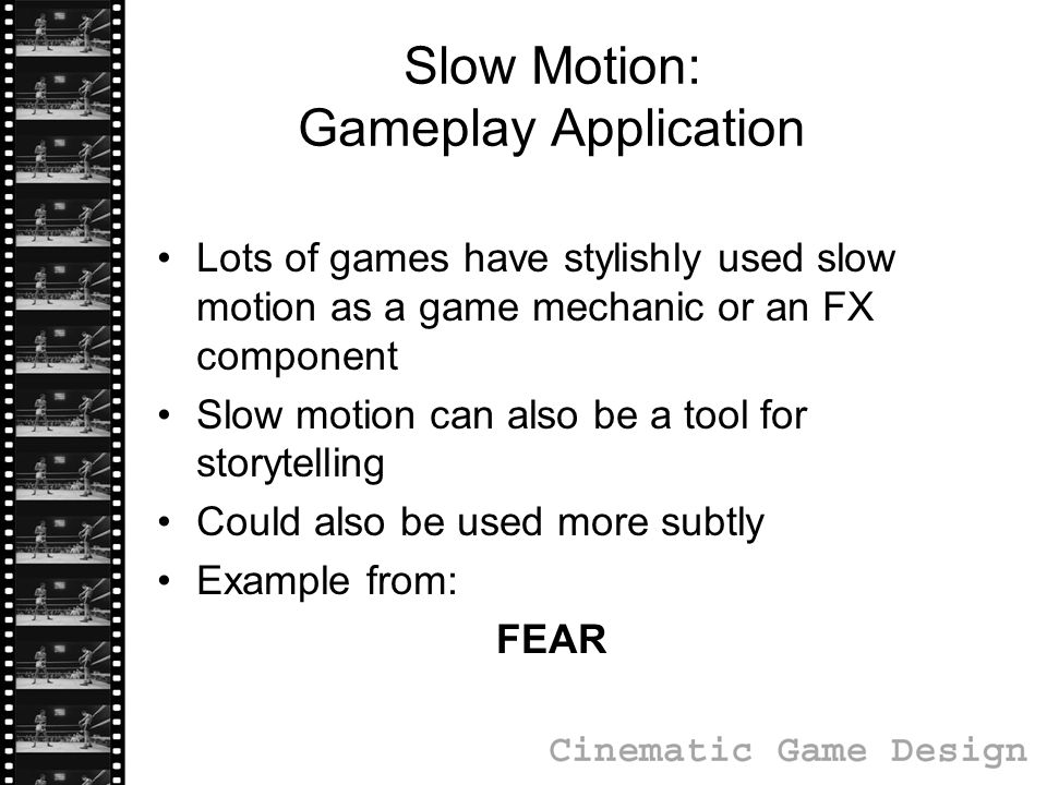 Slow Motion: Gameplay Application Lots of games have stylishly used slow motion as a game mechanic or an FX component Slow motion can also be a tool for storytelling Could also be used more subtly Example from: FEAR
