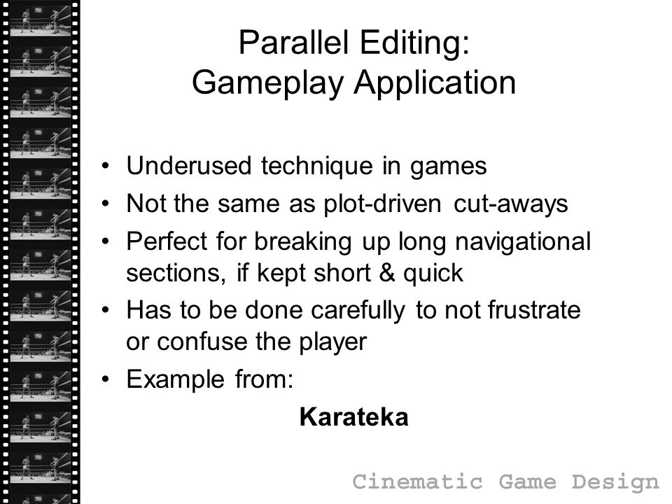 Parallel Editing: Gameplay Application Underused technique in games Not the same as plot-driven cut-aways Perfect for breaking up long navigational sections, if kept short & quick Has to be done carefully to not frustrate or confuse the player Example from: Karateka