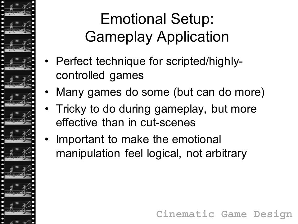 Emotional Setup: Gameplay Application Perfect technique for scripted/highly- controlled games Many games do some (but can do more) Tricky to do during gameplay, but more effective than in cut-scenes Important to make the emotional manipulation feel logical, not arbitrary