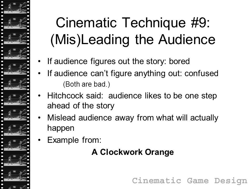 Cinematic Technique #9: (Mis)Leading the Audience If audience figures out the story: bored If audience can't figure anything out: confused (Both are bad.) Hitchcock said: audience likes to be one step ahead of the story Mislead audience away from what will actually happen Example from: A Clockwork Orange