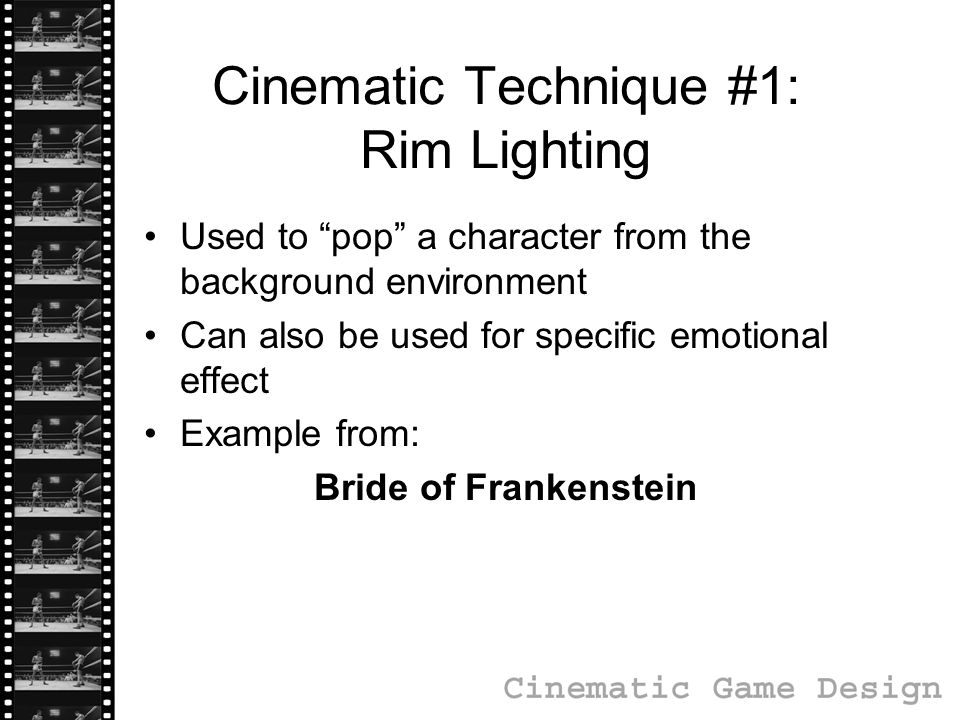 Cinematic Technique #1: Rim Lighting Used to pop a character from the background environment Can also be used for specific emotional effect Example from: Bride of Frankenstein