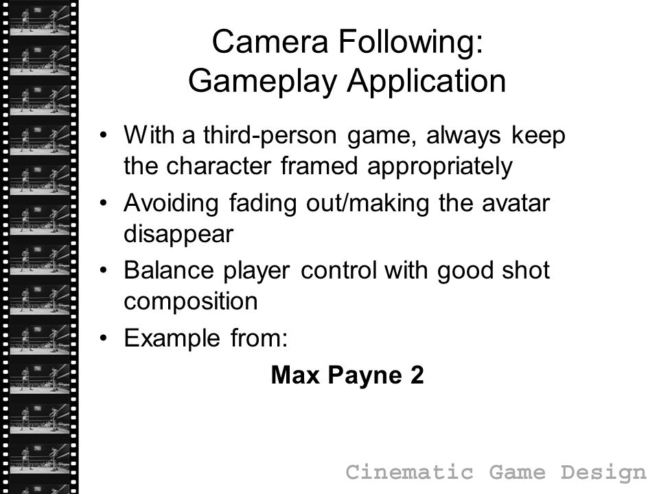 Camera Following: Gameplay Application With a third-person game, always keep the character framed appropriately Avoiding fading out/making the avatar disappear Balance player control with good shot composition Example from: Max Payne 2