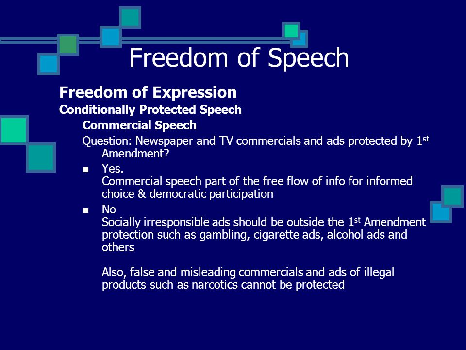 Freedom of Speech Freedom of Expression Conditionally Protected Speech Commercial Speech Question: Newspaper and TV commercials and ads protected by 1 st Amendment.
