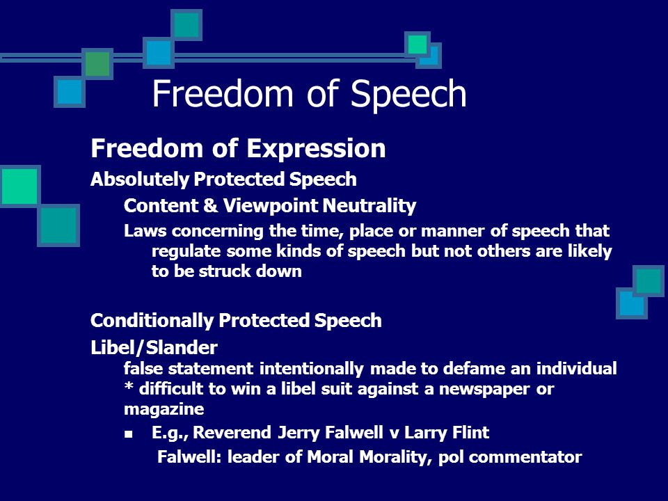 Freedom of Speech Freedom of Expression Absolutely Protected Speech Content & Viewpoint Neutrality Laws concerning the time, place or manner of speech that regulate some kinds of speech but not others are likely to be struck down Conditionally Protected Speech Libel/Slander false statement intentionally made to defame an individual * difficult to win a libel suit against a newspaper or magazine E.g., Reverend Jerry Falwell v Larry Flint Falwell: leader of Moral Morality, pol commentator