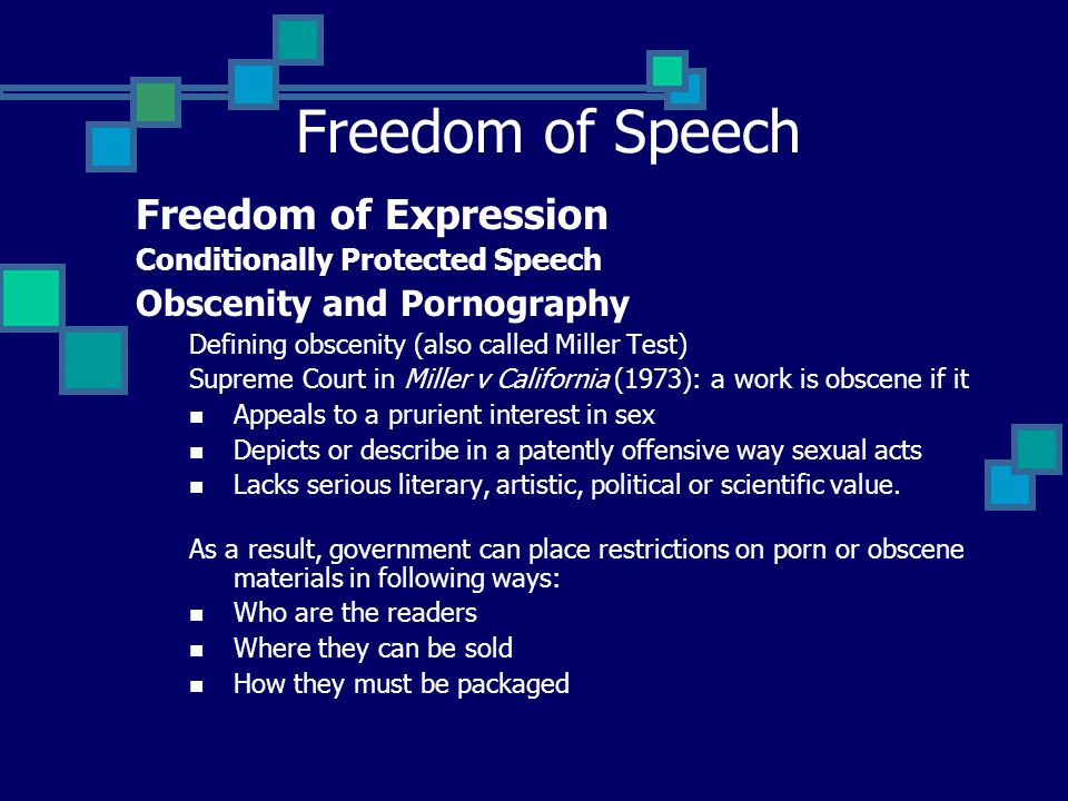 Freedom of Speech Freedom of Expression Conditionally Protected Speech Obscenity and Pornography Defining obscenity (also called Miller Test) Supreme Court in Miller v California (1973): a work is obscene if it Appeals to a prurient interest in sex Depicts or describe in a patently offensive way sexual acts Lacks serious literary, artistic, political or scientific value.