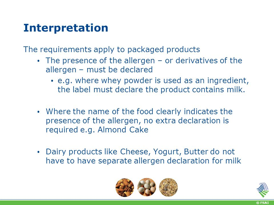 © FSAI Interpretation The requirements apply to packaged products The presence of the allergen – or derivatives of the allergen – must be declared e.g.