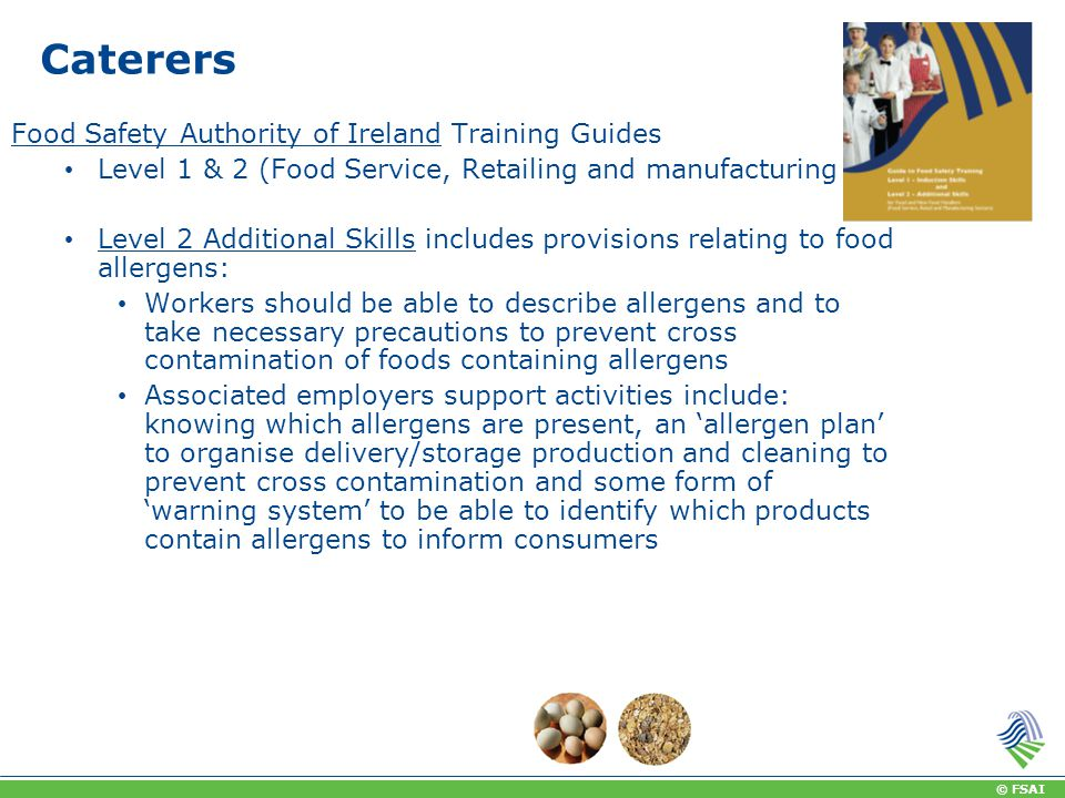 © FSAI Caterers Food Safety Authority of Ireland Training Guides Level 1 & 2 (Food Service, Retailing and manufacturing Level 2 Additional Skills includes provisions relating to food allergens: Workers should be able to describe allergens and to take necessary precautions to prevent cross contamination of foods containing allergens Associated employers support activities include: knowing which allergens are present, an 'allergen plan' to organise delivery/storage production and cleaning to prevent cross contamination and some form of 'warning system' to be able to identify which products contain allergens to inform consumers