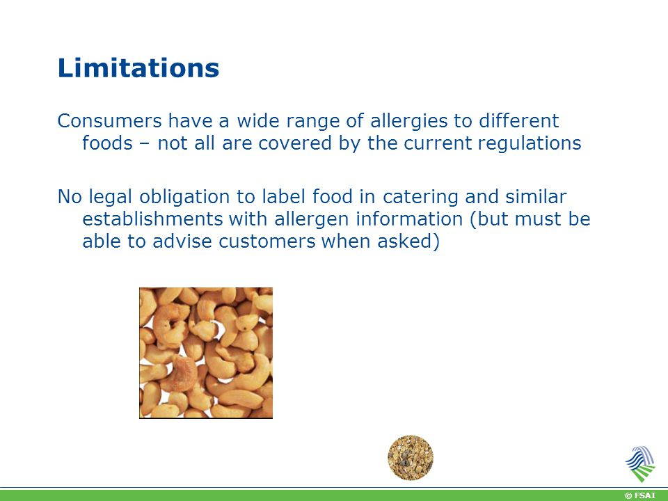 © FSAI Limitations Consumers have a wide range of allergies to different foods – not all are covered by the current regulations No legal obligation to label food in catering and similar establishments with allergen information (but must be able to advise customers when asked)