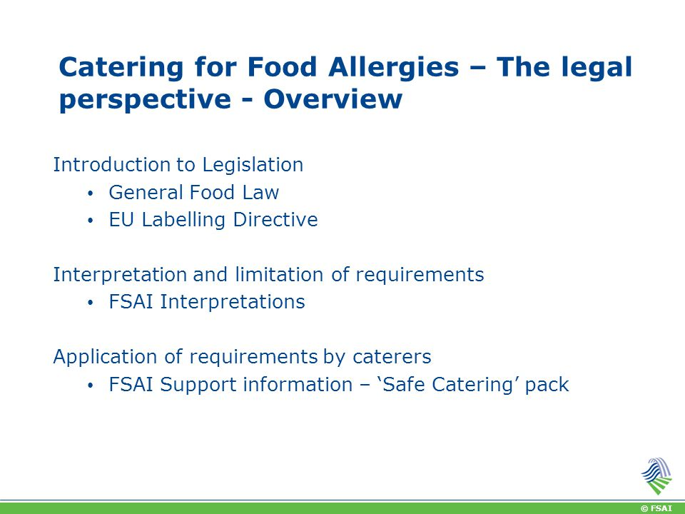 © FSAI Catering for Food Allergies – The legal perspective - Overview Introduction to Legislation General Food Law EU Labelling Directive Interpretation and limitation of requirements FSAI Interpretations Application of requirements by caterers FSAI Support information – 'Safe Catering' pack