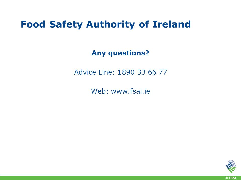 © FSAI Food Safety Authority of Ireland Any questions? Advice Line: 1890 33 66 77 Web: www.fsai.ie