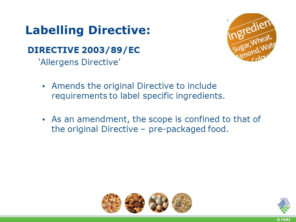 © FSAI Labelling Directive: DIRECTIVE 2003/89/EC 'Allergens Directive' Amends the original Directive to include requirements to label specific ingredients.