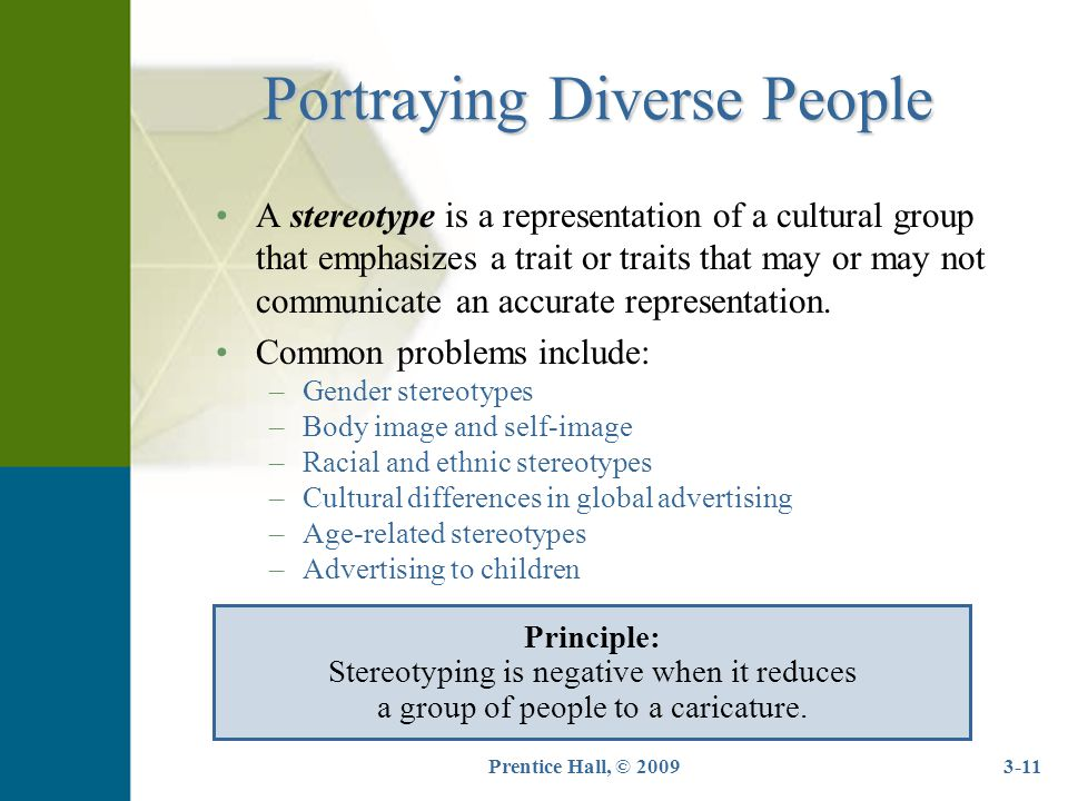 Prentice Hall, © 20093-11 Portraying Diverse People A stereotype is a representation of a cultural group that emphasizes a trait or traits that may or