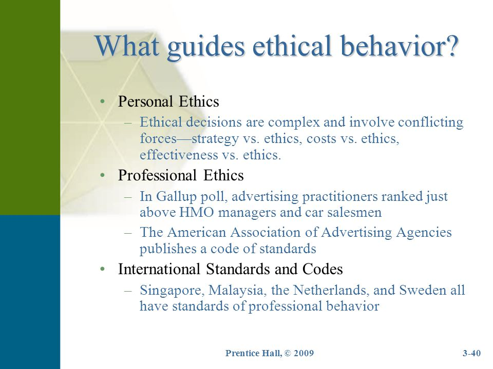 Prentice Hall, © 20093-40 What guides ethical behavior? Personal Ethics –Ethical decisions are complex and involve conflicting forces—strategy vs. eth