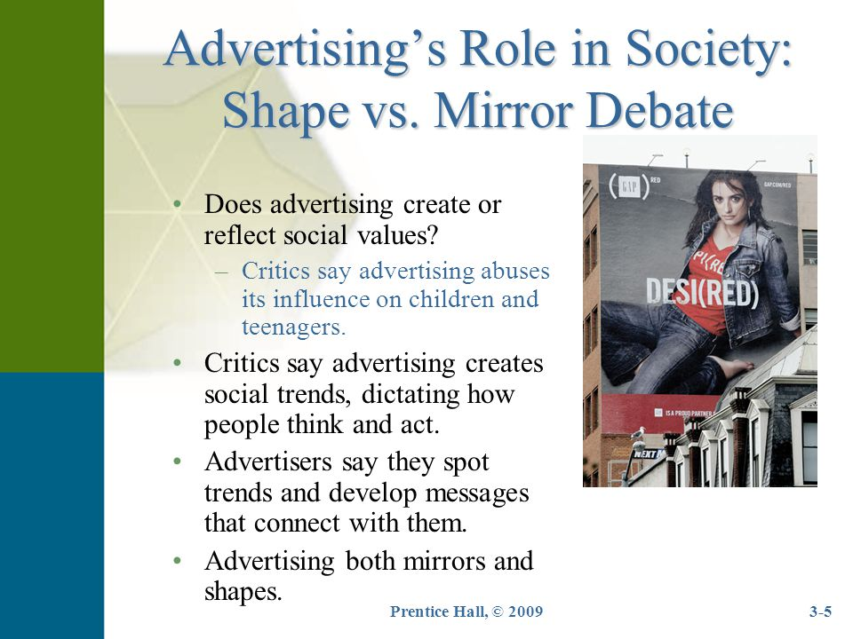 Prentice Hall, © 20093-5 Advertising's Role in Society: Shape vs. Mirror Debate Does advertising create or reflect social values? –Critics say adverti