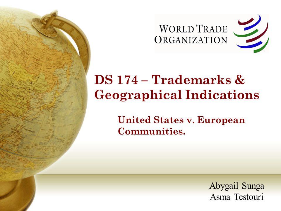 DS 174 – Trademarks & Geographical Indications United States v. European Communities. Abygail Sunga Asma Testouri