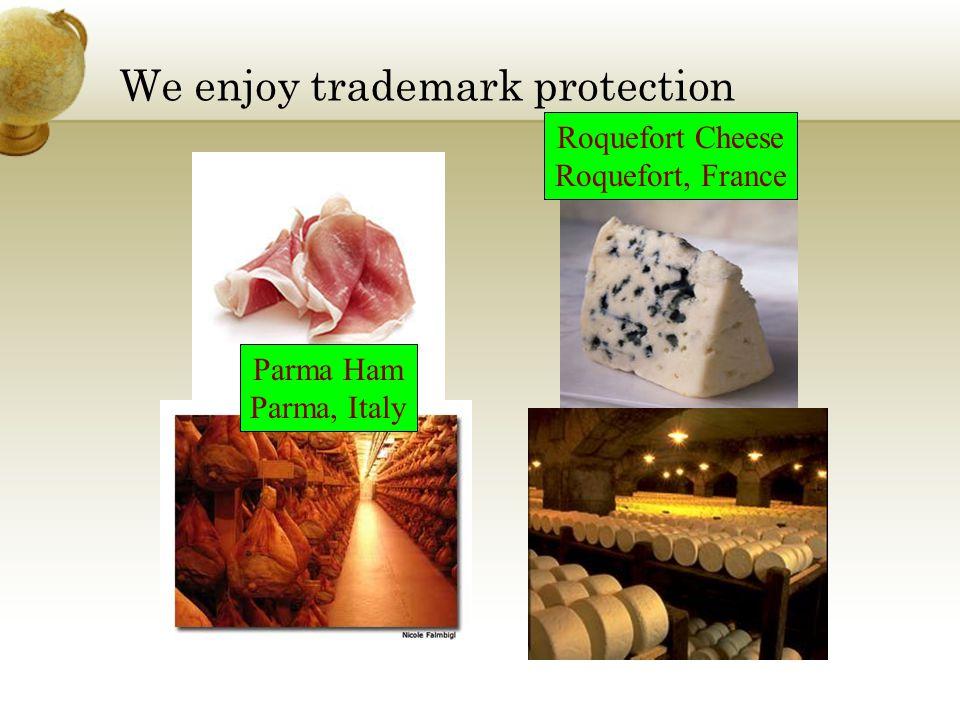 We enjoy trademark protection Roquefort Cheese Roquefort, France Parma Ham Parma, Italy
