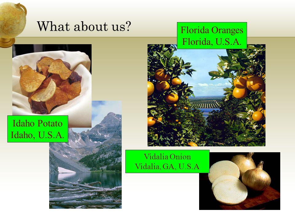 What about us? Idaho Potato Idaho, U.S.A. Florida Oranges Florida, U.S.A. Vidalia Onion Vidalia, GA, U.S.A