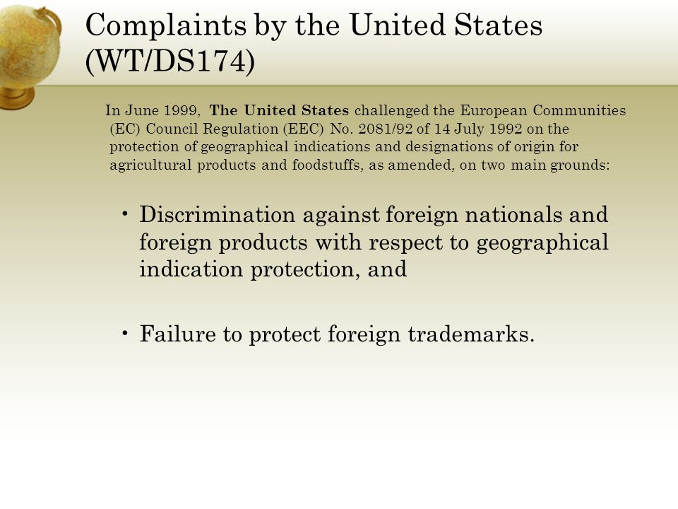 Complaints by the United States (WT/DS174) In June 1999, The United States challenged the European Communities (EC) Council Regulation (EEC) No. 2081/