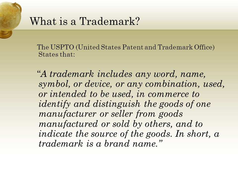 """What is a Trademark? The USPTO (United States Patent and Trademark Office) States that: """" A trademark includes any word, name, symbol, or device, or a"""