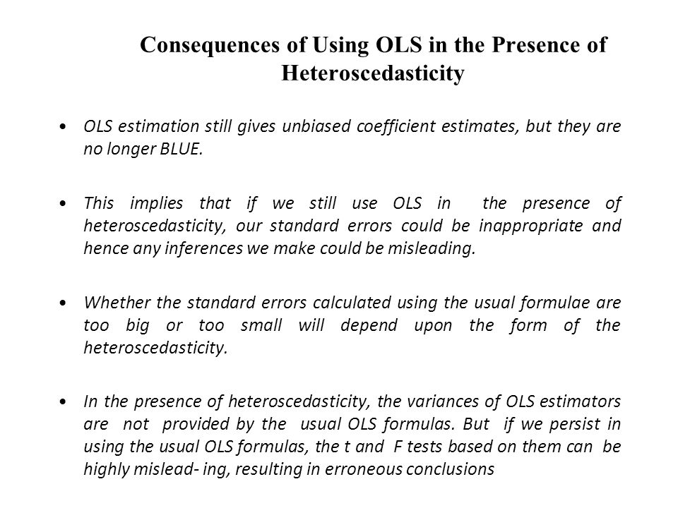 Consequences of Using OLS in the Presence of Heteroscedasticity OLS estimation still gives unbiased coefficient estimates, but they are no longer BLUE.