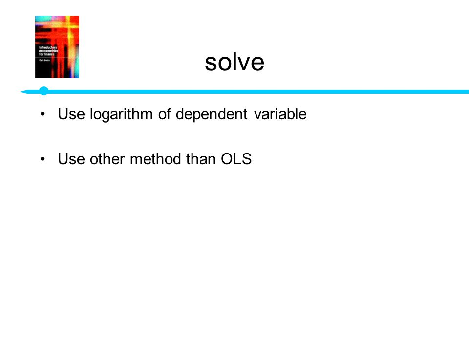 solve Use logarithm of dependent variable Use other method than OLS