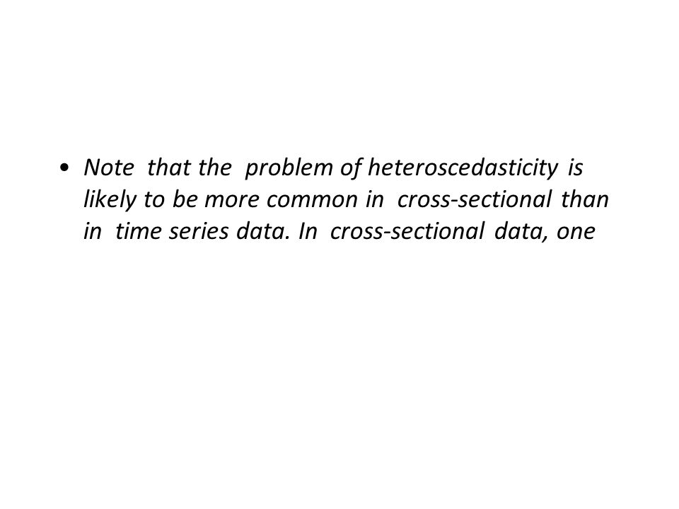 Note that the problem of heteroscedasticity is likely to be more common in cross-sectional than in time series data.