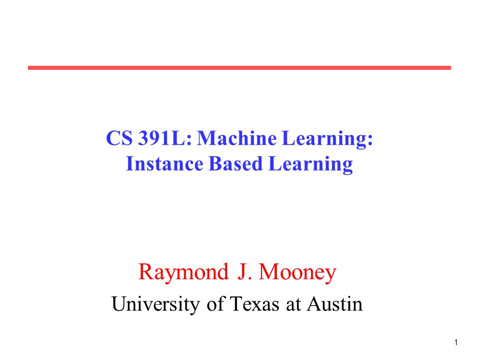 1 CS 391L: Machine Learning: Instance Based Learning Raymond J. Mooney University of Texas at Austin