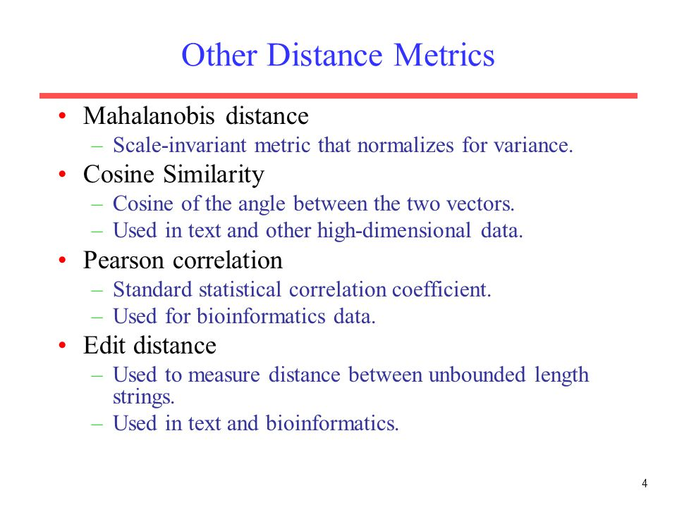 4 Other Distance Metrics Mahalanobis distance –Scale-invariant metric that normalizes for variance. Cosine Similarity –Cosine of the angle between the
