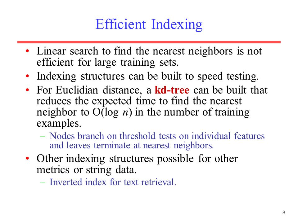 8 Efficient Indexing Linear search to find the nearest neighbors is not efficient for large training sets. Indexing structures can be built to speed t