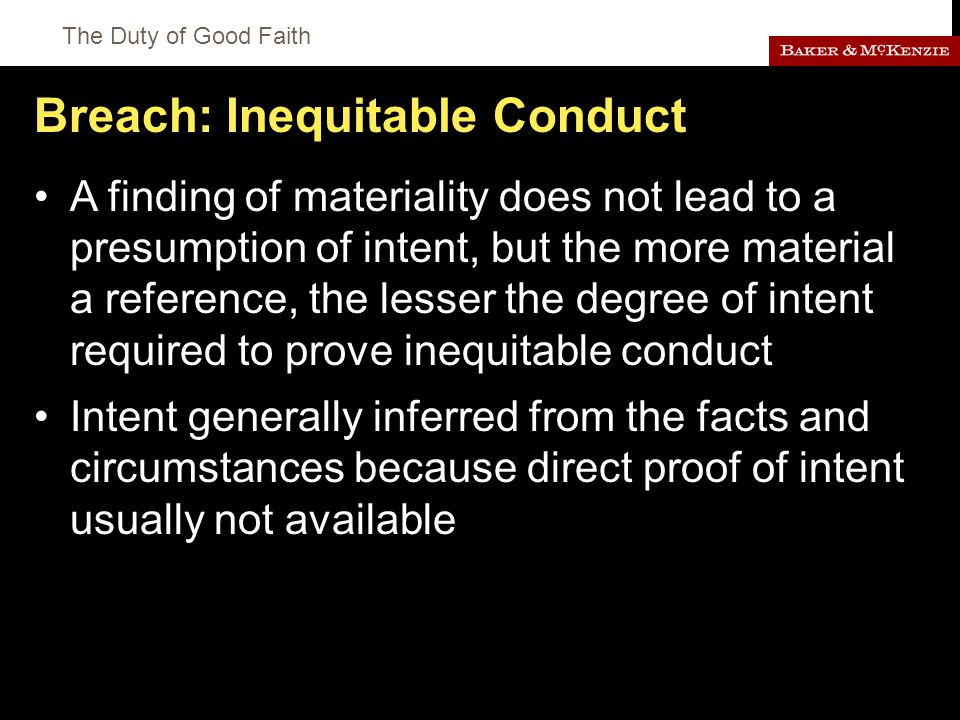 The Duty of Good Faith Breach: Inequitable Conduct A finding of materiality does not lead to a presumption of intent, but the more material a reference, the lesser the degree of intent required to prove inequitable conduct Intent generally inferred from the facts and circumstances because direct proof of intent usually not available