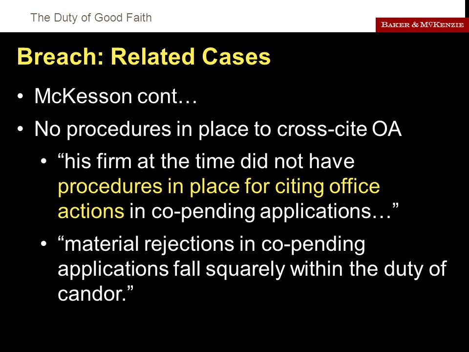 The Duty of Good Faith Breach: Related Cases McKesson cont… No procedures in place to cross-cite OA his firm at the time did not have procedures in place for citing office actions in co-pending applications… material rejections in co-pending applications fall squarely within the duty of candor.