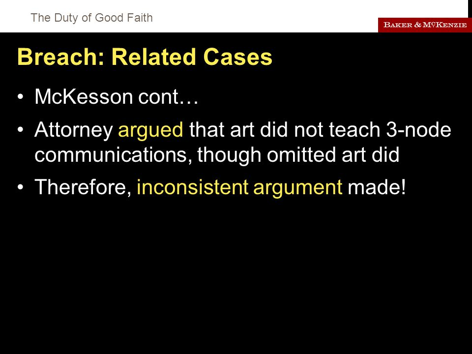 The Duty of Good Faith Breach: Related Cases McKesson cont… Attorney argued that art did not teach 3-node communications, though omitted art did Therefore, inconsistent argument made!