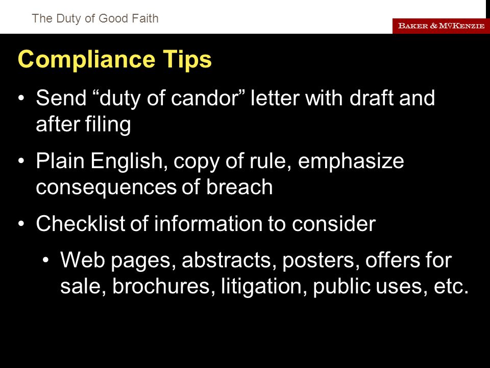The Duty of Good Faith Compliance Tips Send duty of candor letter with draft and after filing Plain English, copy of rule, emphasize consequences of breach Checklist of information to consider Web pages, abstracts, posters, offers for sale, brochures, litigation, public uses, etc.